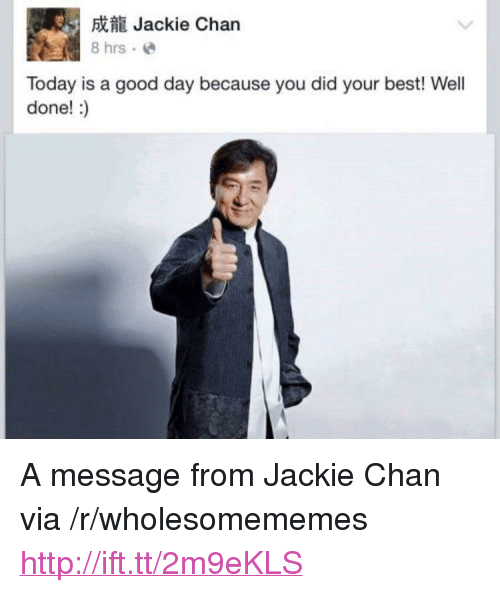 "Today Is A Good Day: 5Jackie Chan  8 hrs.e  Today is a good day because you did your best! Well  done!:) <p>A message from Jackie Chan via /r/wholesomememes <a href=""http://ift.tt/2m9eKLS"">http://ift.tt/2m9eKLS</a></p>"