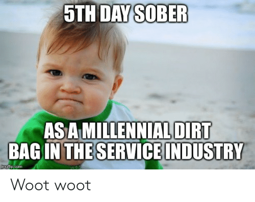 Woot, Sober, and Com: 5TH DAY SOBER  AS A MILLENNIAL DIRT  BAG IN THESERVICE INDUSTRY  imgflip.com Woot woot
