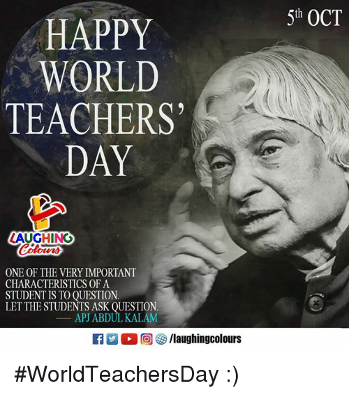 apj: 5th OCT  HAPPY  WORLD  TEACHERS  DAY  LAUGHING  oters  ONE OF THE VERY IMPORTANT  CHARACTERISTICS OF A  STUDENT IS TO OUESTION.  LETTHE STUDENTS ASK QUESTION.  APJ ABDUL KALAM  洲。回參/laughingcolours #WorldTeachersDay :)