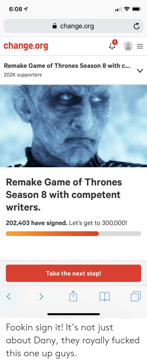 Game of Thrones, Game, and Change: 6:08 1  a change.org  1  change.org  Remake Game of Thrones Season 8 with c...  202K supporters  Remake Game of Thrones  Season 8 with competent  writers.  202,403 have signed. Let's get to 300,000!  Take the next step! Fookin sign it! It's not just about Dany, they royally fucked this one up guys.