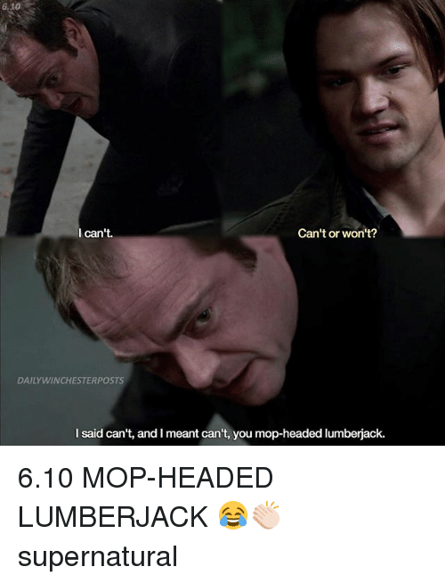 lumberjack: 6.10  l can't.  Can't or won't?  DAILYWINCHESTERPOSTS  I said can't, and I meant can't, you mop-headed lumberjack. 6.10 MOP-HEADED LUMBERJACK 😂👏🏻 supernatural
