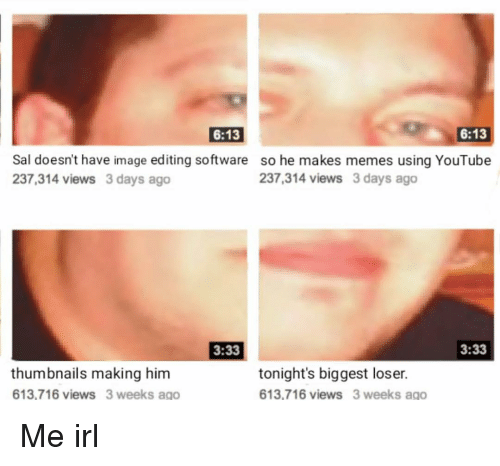 Memes, youtube.com, and Image: 6:13  6:13  Sal doesn't have image editing software so he makes memes using YouTube  237,314 views 3 days ago  237,314 views 3 days ago  3:33  3:33  thumbnails making him  613,716 views 3 weeks ago  tonight's biggest loser.  613,716 views 3 weeks ago Me irl