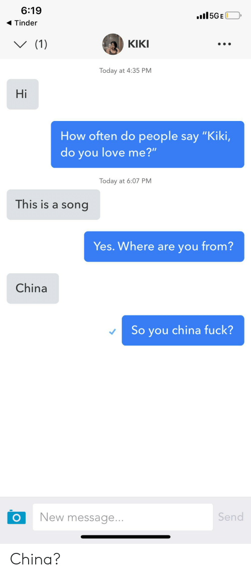 "Kiki Do: 6:19  .l5GE  Tinder  (1)  КIKI  Today at 4:35 PM  Hi  How often do people say ""Kiki,  do you love me?""  Today at 6:07 PM  This is a song  Yes. Where are you from?  China  So you china fuck?  Send  New message...  O China?"