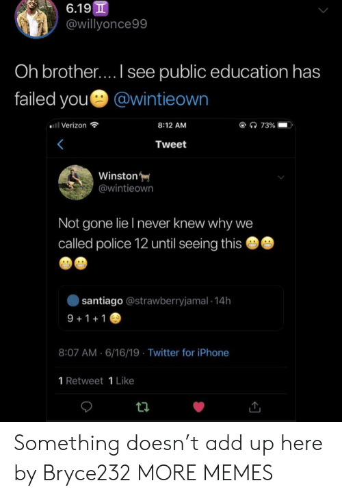 1 Like: 6.19 T  @willyonce99  Oh brother.... I see public education has  failed you @wintieown  ll Verizon  @ 73%  8:12 AM  Tweet  Winston  @wintieown  Not gone lie I never knew why we  called police 12 until seeing this  santiago @strawberryjamal 14h  9 1 1  8:07 AM 6/16/19 Twitter for iPhone  1 Retweet 1 Like Something doesn't add up here by Bryce232 MORE MEMES