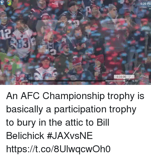 Afc Championship: 6:20 PM  AF  6:16:06 D  6:30 An AFC Championship trophy is basically a participation trophy to bury in the attic to Bill Belichick #JAXvsNE https://t.co/8UlwqcwOh0