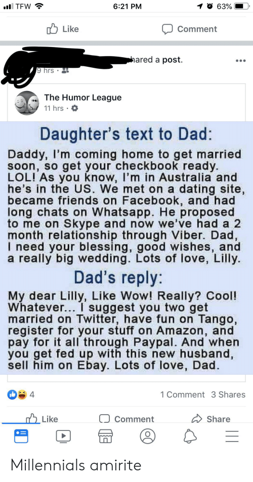 Amazon, Dad, and Dating: 6:21 PM  1 0 6390|  TFW  Like  Comment  ared a post.  9 hrs  . a) The Humor League  11 hrs  Daughter's text to Dad:  Daddy, I'm coming home to get married  soon, so get your checkbook ready.  LOL! As you know, I'm in Australia and  he's in the US. We met on a dating site  became friends on Facebook, and had  long chats on Whatsapp. He proposed  to me on Skype and now we've had a 2  month relationship through Viber. Dad,  I need your blessing, good wishes, and  a really big wedding. Lots of love, Lilly  Dad's reply:  My dear Lilly, Like Wow! Really? Cool!  Whatever... I suggest you two get  married on Twitter, have fun on Tango,  register for your stuff on Amazon, and  pay for it all through Paypal. And when  you get fed up with this new husband,  sell him on Ebay. Lots of love, Dad.  1 Comment 3 Shares  Comment  Like  share Millennials amirite
