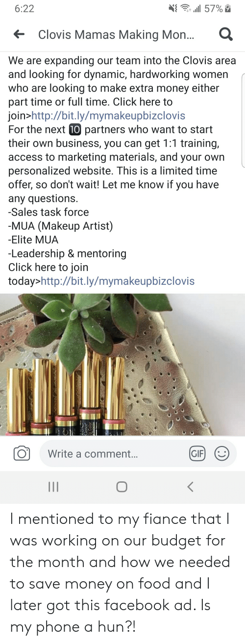 Click, Facebook, and Food: 6:22  57%  Clovis Mamas Making Mon...  We are expanding our team into the Clovis area  and looking for dynamic, hardworking women  who are looking to make extra money either  part time or full time. Click here to  join>http://bit.ly/mymakeupbizclovis  For the next (10 partners who want to start  their own business, you can get 1:1 training,  access to marketing materials, and your own  personalized website. This is a limited time  offer, so don't wait! Let me know if you have  any questions.  -Sales task force  -MUA (Makeup Artist)  -Elite MUA  -Leadership & mentoring  Click here to join  today>http://bit.ly/mymakeupbizclovis  GIF  Write a comment...  II  Gence  Color I mentioned to my fiance that I was working on our budget for the month and how we needed to save money on food and I later got this facebook ad. Is my phone a hun?!