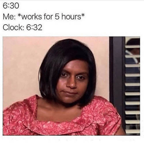 Clock, Memes, and 🤖: 6:30  Me: *works for 5 hours  Clock: 6:32