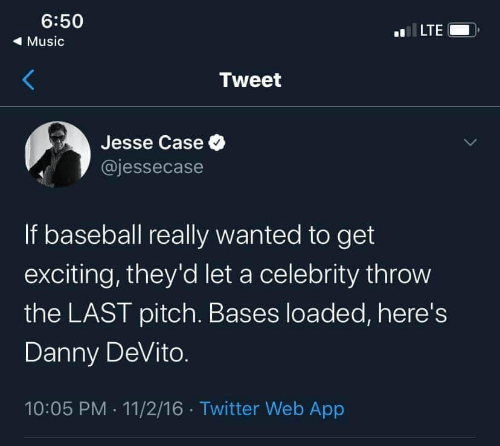 Last: 6:50  LTE  ( Music  Tweet  Jesse Case O  @jessecase  If baseball really wanted to get  exciting, they'd let a celebrity throw  the LAST pitch. Bases loaded, here's  Danny DeVito.  10:05 PM · 11/2/16 · Twitter Web App
