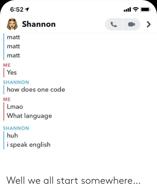 Matt: 6:52  Shannon  matt  matt  matt  ME  Yes  SHANNON  how does one code  ME  Lmao  What language  SHANNON  huh  i speak english Well we all start somewhere…