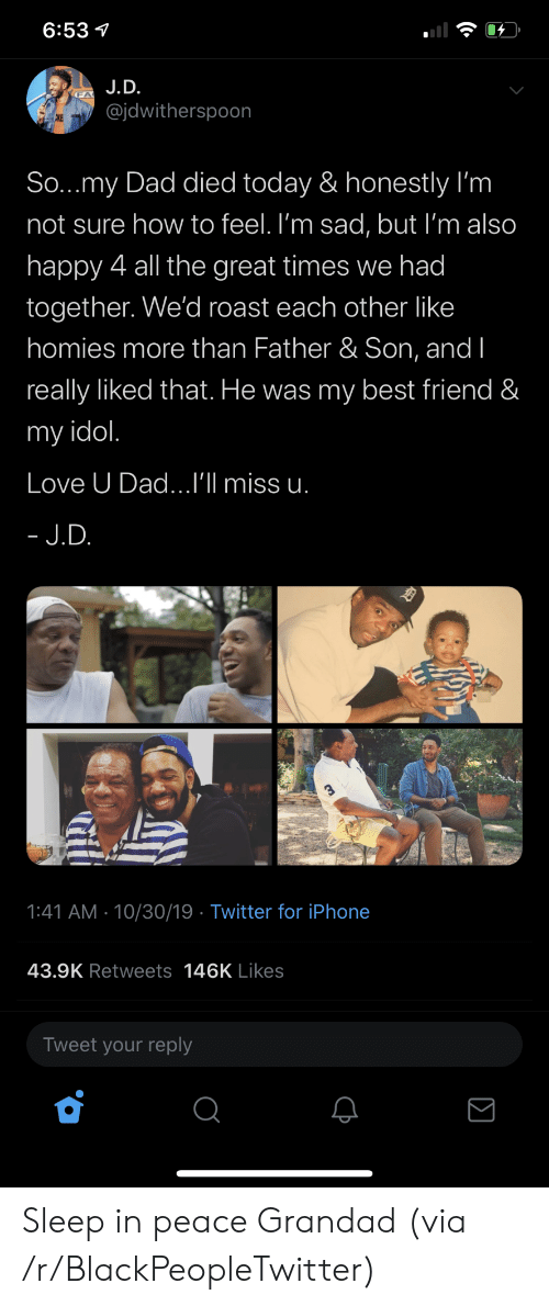 roast: 6:53  J.D.  @jdwitherspoon  CKE  So...my Dad died today & honestly I'm  not sure how to feel. I'm sad, but I'm also  happy 4 all the great times we had  together. We'd roast each other like  homies more than Father & Son, and I  really liked that. He was my best friend &  my idol.  Love U Dad...I'll miss u.  - J.D.  1:41 AM 10/30/19 Twitter for iPhone  43.9K Retweets 146K Likes  Tweet your reply Sleep in peace Grandad (via /r/BlackPeopleTwitter)