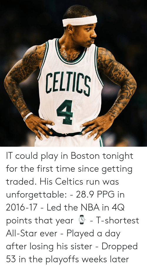 All Star: 6  CELTICS  4 IT could play in Boston tonight for the first time since getting traded.  His Celtics run was unforgettable:  - 28.9 PPG in 2016-17 - Led the NBA in 4Q points that year ⌚️ - T-shortest All-Star ever - Played a day after losing his sister - Dropped 53 in the playoffs weeks later