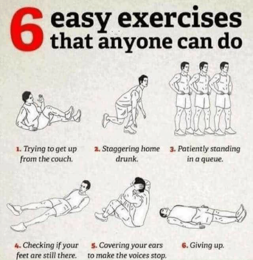 Drunk, Couch, and Home: 6  easy exercises  that anyone can do  1. Trying to get up  from the couch.  2. Staggering home  drunk.  3. Patiently standing  in a queue.  4. Checking if your  feet are still there.  Covring your ears 6. Giving up.  to make the voices stop.