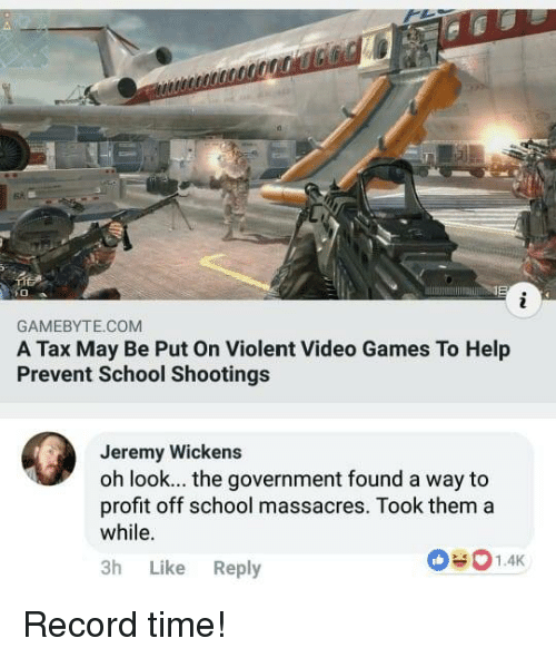 School, Video Games, and Games: 6%  GAMEBYTE.COM  A Tax May Be Put On Violent Video Games To Help  Prevent School Shootings  Jeremy Wickens  oh look... the government found a way to  profit off school massacres. Took thema  while.  3h Like Reply Record time!