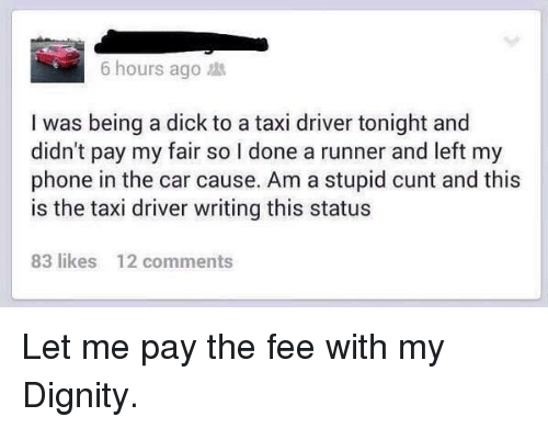Phone, Cunt, and Dick: 6 hours ago  I was being a dick to a taxi driver tonight and  didn't pay my fair so I done a runner and left my  phone in the car cause. Am a stupid cunt and this  is the taxi driver writing this status  83 likes  12 comments Let me pay the fee with my Dignity.