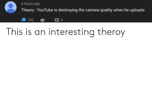 youtube.com, Camera, and This: 6 hours ago  Theory: YouTube is destroying the camera quality when he uploads  192 6 This is an interesting theroy