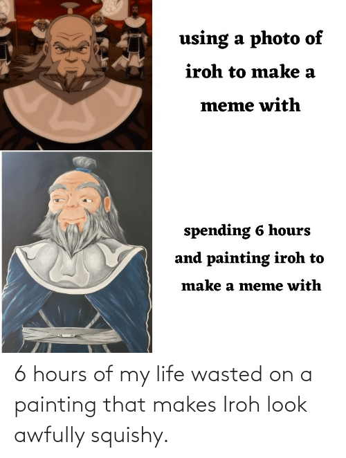 Of My: 6 hours of my life wasted on a painting that makes Iroh look awfully squishy.