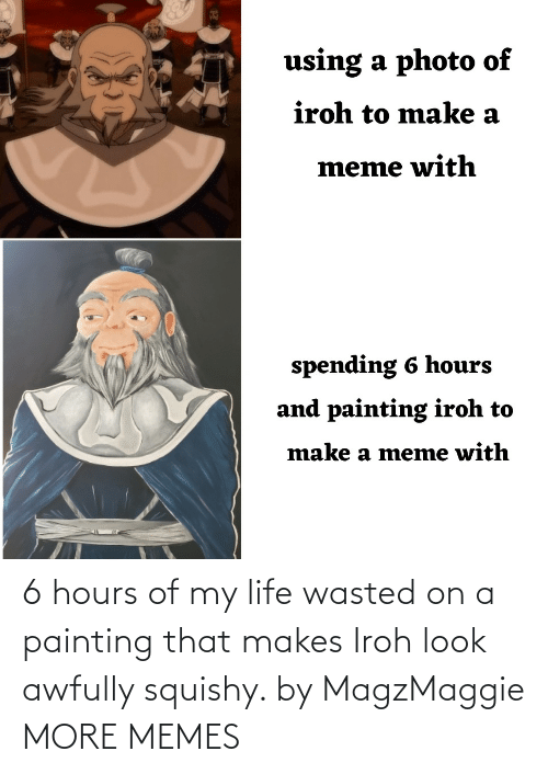 Of My: 6 hours of my life wasted on a painting that makes Iroh look awfully squishy. by MagzMaggie MORE MEMES