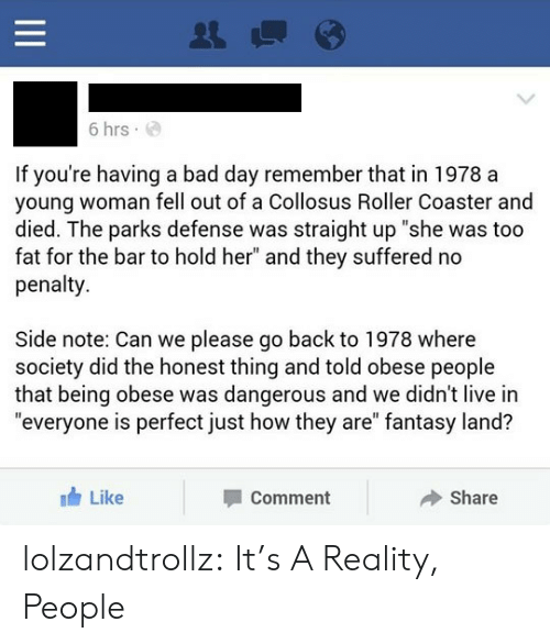 """Bad, Bad Day, and Tumblr: 6 hrs  If you're having a bad day remember that in 1978 a  young woman fell out of a Collosus Roller Coaster and  died. The parks defense was straight up """"she was too  fat for the bar to hold her"""" and they suffered no  penalty  Side note: Can we please go back to 1978 where  society did the honest thing and told obese people  that being obese was dangerous and we didn't live in  """"everyone is perfect just how they are"""" fantasy land?  Like  Share  Comment  II lolzandtrollz:  It's A Reality, People"""