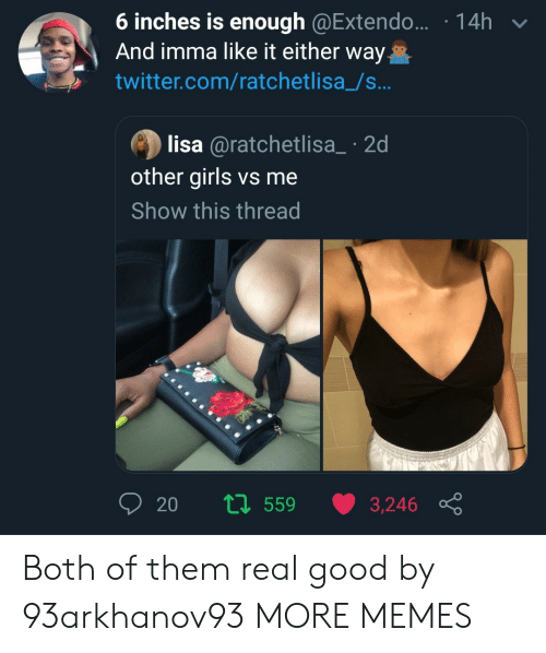 Dank, Girls, and Memes: 6 inches is enough @Extendo...  And imma like it either way  14h  twitter.com/ratchetlisa_/s...  lisa @ratchetlisa_ 2d  other girls vs me  Show this thread  20  t559  3,246 Both of them real good by 93arkhanov93 MORE MEMES