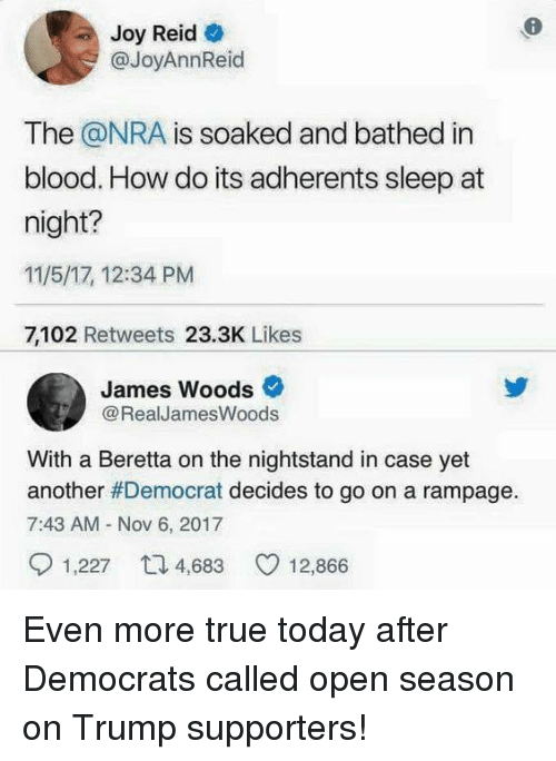 nightstand: 6  Joy Reid e  @JoyAnnReid  The @NRA is soaked and bathed in  blood. How do its adherents sleep at  night?  11/5/17, 12:34 PM  7,102 Retweets 23.3K Likes  James Woods  @RealJamesWoods  With a Beretta on the nightstand in case yet  another#Democrat decides to go on a rampage.  7:43 AM Nov 6, 2017  1,227 4,68  12,866 Even more true today after Democrats called open season on Trump supporters!