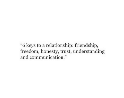 "communication: ""6 keys to a relationship: friendship,  freedom, honesty, trust, understanding  and communication."""
