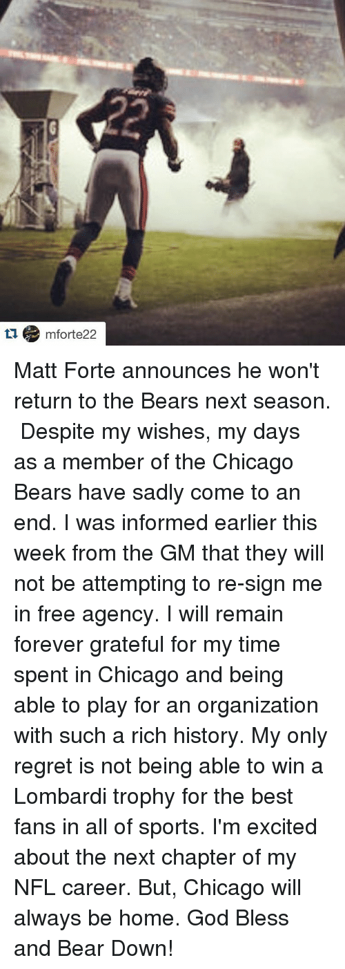 Chicago Bear: 6 mforte 22 Matt Forte announces he won't return to the Bears next season. ・・・ Despite my wishes, my days as a member of the Chicago Bears have sadly come to an end. I was informed earlier this week from the GM that they will not be attempting to re-sign me in free agency. I will remain forever grateful for my time spent in Chicago and being able to play for an organization with such a rich history. My only regret is not being able to win a Lombardi trophy for the best fans in all of sports. I'm excited about the next chapter of my NFL career. But, Chicago will always be home. God Bless and Bear Down!