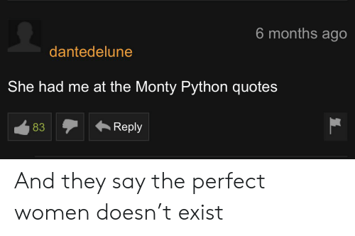 Quotes, Women, and Python: 6 months ago  dantedelune  She had me at the Monty Python quotes  Reply  83 And they say the perfect women doesn't exist