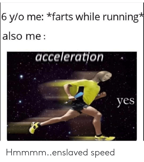 enslaved: 6 y/o me: *farts while running*  also me  acceleration  yes Hmmmm..enslaved speed