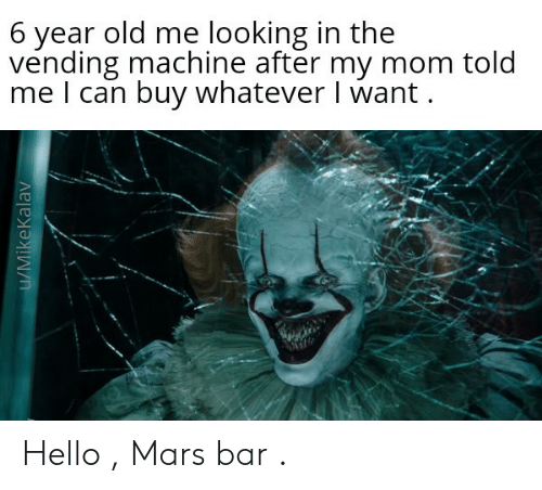 Hello, Mars, and Old: 6 year old me looking in the  vending machine after my mom told  me I can buy whatever I want  u/MikeKalav Hello , Mars bar .
