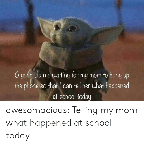 Phone, School, and Tumblr: 6 year-old me waiting for my mom to hang up  the phone so that I can tell her what happened  at school today awesomacious:  Telling my mom what happened at school today.