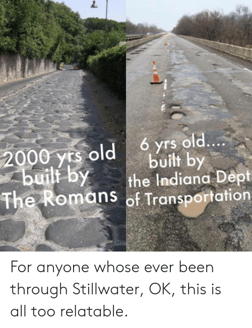 Yrs: 6 yrs old....  2000 yrs old  builf by  built by  the Indiana Dept  The Romans of Transportation For anyone whose ever been through Stillwater, OK, this is all too relatable.