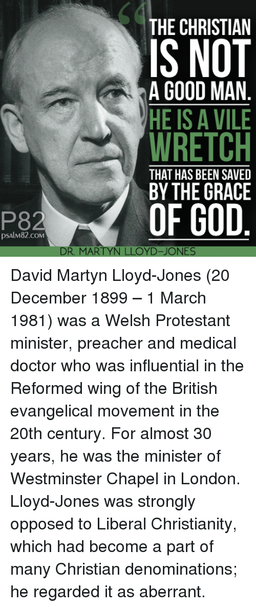 protestant: 60  THE CHRISTIAN  IS NOT  WRETCH  OF GOD  A GOOD MAN  HE IS A VILE  THAT HAS BEEN SAVED  BY THE GRACE  P82  psAlM82.coM  DR. MARTYN LLOYD-JONES David Martyn Lloyd-Jones (20 December 1899 – 1 March 1981) was a Welsh Protestant minister, preacher and medical doctor who was influential in the Reformed wing of the British evangelical movement in the 20th century. For almost 30 years, he was the minister of Westminster Chapel in London. Lloyd-Jones was strongly opposed to Liberal Christianity, which had become a part of many Christian denominations; he regarded it as aberrant.