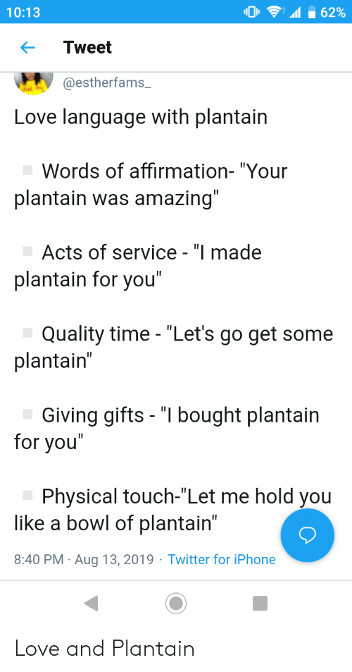 """Physical Touch: 62%  10:13  Tweet  @estherfams_  Love language with plantain  Words of affirmation- """"Your  plantain was amazing""""  Acts of service - """"I made  plantain for you""""  Quality time - """"Let's go get some  plantain""""  Giving gifts - """"I bought plantain  for you""""  Physical touch-""""Let me hold you  like a bowl of plantain""""  8:40 PM Aug 13, 2019 Twitter for iPhone  . Love and Plantain"""