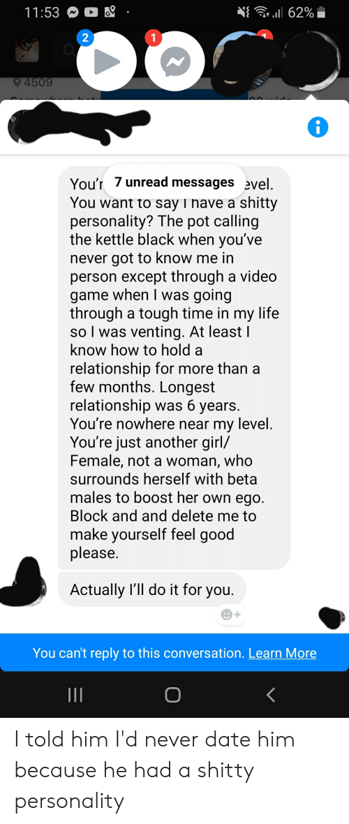 Life, Black, and Boost: 62%  11:53  2  1  4509  On...:  You'r 7 unread messages evel  You want to say I have a shitty  personality? The pot calling  the kettle black when you've  never got to know me in  person except through a video  game when I was going  through a tough time in my life  so I was venting. At least  know how to hold a  relationship for more than a  few months. Longest  relationship was 6 years.  You're nowhere near my level  You're just another girl/  Female, not a woman, who  surrounds herself with beta  males to boost her own ego.  Block and and delete me to  make yourself feel good  please.  Actually l'll do it for you.  You can't reply to this conversation. Learn More  II I told him I'd never date him because he had a shitty personality
