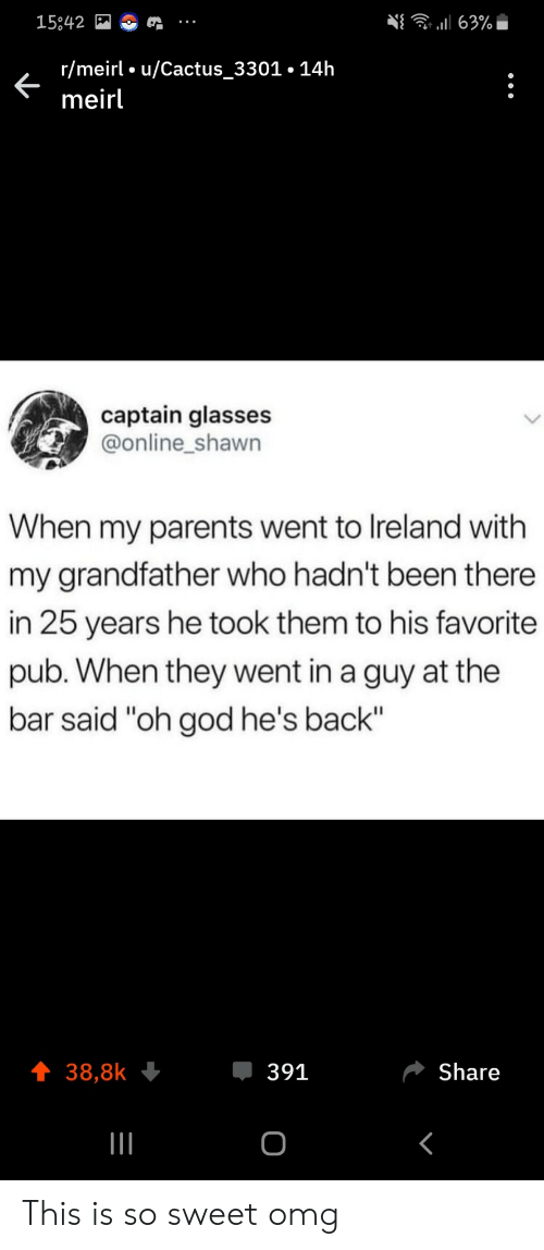 "Ireland: 63%  15842  r/meirl u/Cactus_3301.14h  meirl  captain glasses  @online_shawn  When my parents went to Ireland with  my grandfather who hadn't been there  in 25 years he took them to his favorite  pub. When they went in a guy at the  bar said ""oh god he's back""  391  Share  38,8k  о This is so sweet omg"