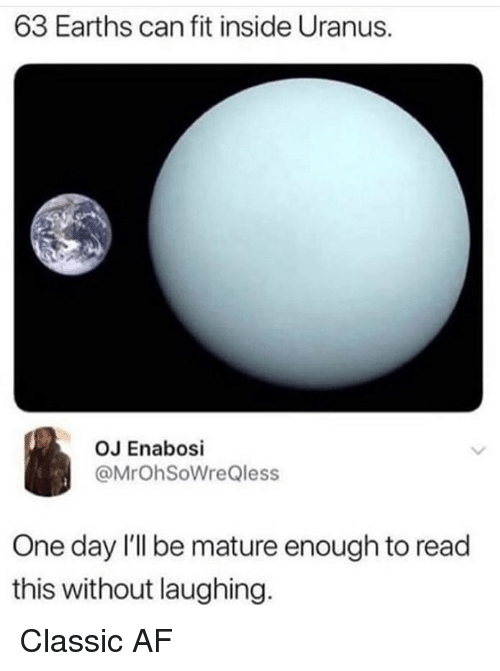Af, Memes, and 🤖: 63 Earths can fit inside Uranus.  OJ Enabosi  @MrOhSoWreQless  One day l'll be mature enough to read  this without laughing. Classic AF