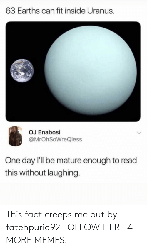 Dank, Memes, and Target: 63 Earths can fit inside Uranus.  OJ Enabosi  @MrOhSoWreQless  One day I'Il be mature enough to read  this without laughing This fact creeps me out by fatehpuria92 FOLLOW HERE 4 MORE MEMES.