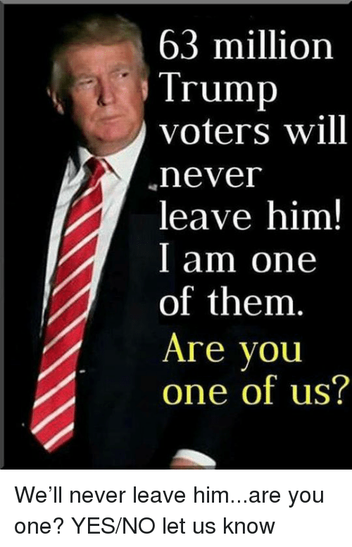 I Am One: 63 million  Trump  voters will  never  leave him!  I am one  of them  Are vou  one of us? We'll never leave him...are you one? YES/NO let us know