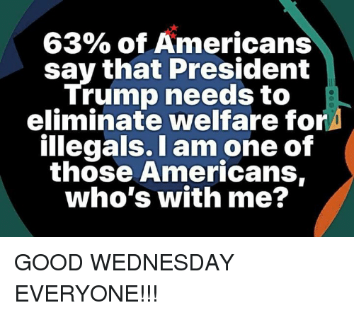 I Am One: 63% of Americans  say that President  Trump needs to  eliminate welfare for  illegals. I am one of  those Americans,  who's with me? GOOD WEDNESDAY EVERYONE!!!