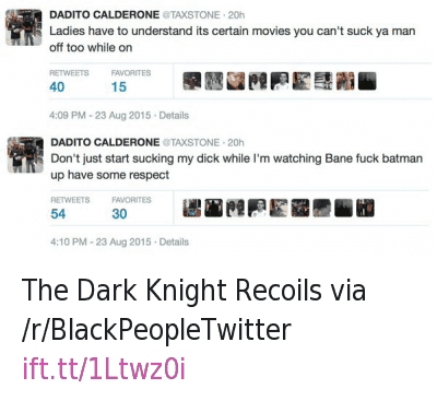 Bane, Batman, and Blackpeopletwitter: DADITO CALDERONE @TAXSTONE  Ladies have to understand its certain movies you can't suck ya man off too While on   DADITO CALDERONE @TAXSTONE  Don't just start sucking my dick while I'm watching Bane fuck batman  up have some respect The Dark Knight Recoils via -r-BlackPeopleTwitter