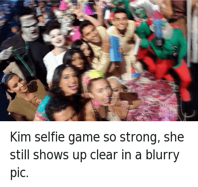 Ã…¤: Kim selfie game so strong, she still shows up clear in a blurry pic. Kim selfie game so strong, she still shows up clear in a blurry pic.