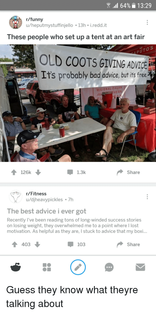 pok: 64%13:29  r/funny  u/heputmystuffinjello 13h i.redd.it  These people who set up a tent at an art fair  OLD COOTS GIVING ADVICE  It's probably bad advice, but it free  REGIONAL ITALI  AN  HERN  Pok P  126k  Џ 1.3k  Share  r/Fitness  u/djheavypickles 7h  The best advice i ever got  Recently l've been reading tons of long-winded success stories  on losing weight, they overwhelmed me to a point where I lost  motivation. As helpful as they are, I stuck to advice that my boi...  4 403  џ 103  Share Guess they know what theyre talking about