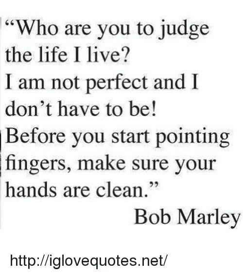 """Bob Marley: 64  """"Who are you to judge  the life I live?  I am not perfect and  don't have to be!  Before you start pointing  fingers, make sure your  hands are clean.""""  92  Bob Marley http://iglovequotes.net/"""