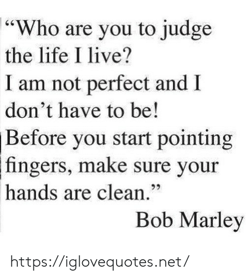 """Bob Marley: 64  """"Who are you to judge  the life I live?  I am not perfect and  don't have to be!  Before you start pointing  fingers, make sure your  92  hands are clean.""""  Bob Marley https://iglovequotes.net/"""