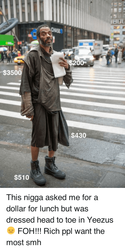Ã…¤: This nigga asked me for a dollar for lunch but was dressed head to toe in Yeezus 😑 FOH!!! This nigga asked me for a dollar for lunch but was dressed head to toe in Yeezus 😑 FOH!!! Rich ppl want the most smh