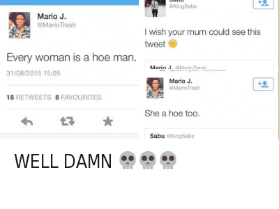 Ã…¤: @MarioTrash  Every woman is a hoe man.   @KingSabs  I wish your mom could see this tweet 😩   @MarioTrash  Every woman is a hoe man.   @MarioTrash  She a hoe too.   @KingSabs  I wish your mom could see this tweet   @HoesBible  WELL DAMN 💀 💀 💀 WELL DAMN 💀💀💀