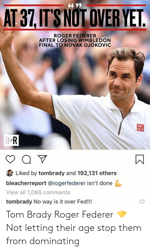 federer: 66 99  AT 37,IT'S NOT OVER YET.  ROGER FEDERER  AFTER LOSING WIMBLEDON  FINAL TO NOVAK DJOKOVIC  UNI  QLO  B R  a V  Liked by tombrady and 192,131 others  bleacherreport @rogerfederer isn't done  View all 1,086 comments  tombrady No way is it over Fed!! Tom Brady                  Roger Federer                        🤝 Not letting their age stop them from dominating