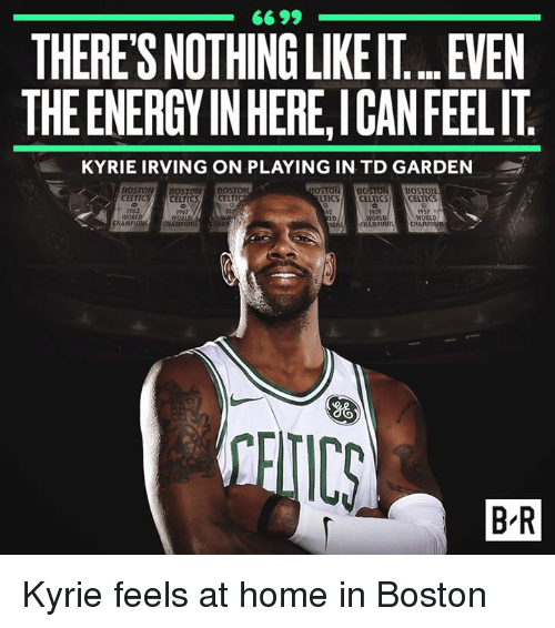 Energy, Kyrie Irving, and Boston: 66 99  THERE'S NOTHING LIKE IT... EVEN  THE ENERGY IN HERE,ICANFEELIT  KYRIE IRVING ON PLAYING IN TD GARDEN  BOSTON BOSTON BOSTON  BOSTON BOSTON BOST  CELTICS CELTI  TICS CELTICS CELTIS  1963  19  962  WORLD  1959  woct  CHAMPIONS  957  WORLD  CHAMPIo  CHAMPIONS CHAMPION  SHA  B-R Kyrie feels at home in Boston