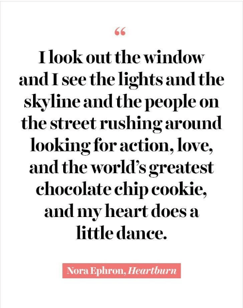 cookie: 66  I look out the window  and I see the lights and the  skyline and the people on  the street rushing around  looking for action, love,  and the world's greatest  chocolate chip cookie,  and my heart does a  little dance.  Nora Ephron, Heartburn